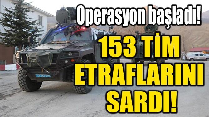 153 TİM  ETRAFLARINI  SARDI!
