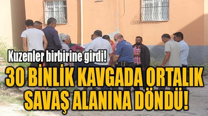 30 BİNLİK KAVGADA ORTALIK  SAVAŞ ALANINA DÖNDÜ!