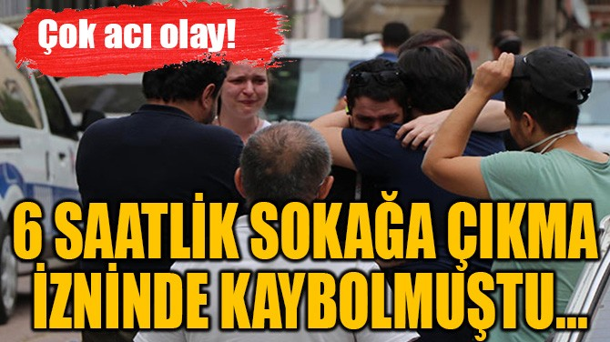 6 SAATLİK SOKAĞA ÇIKMA  İZNİNDE KAYBOLMUŞTU...