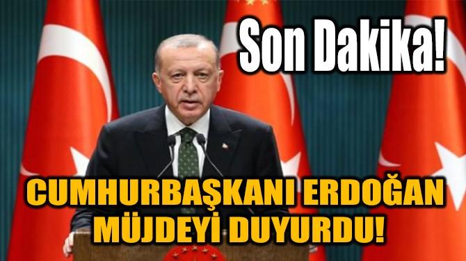 CUMHURBAŞKANI ERDOĞAN MÜJDEYİ DUYURDU!