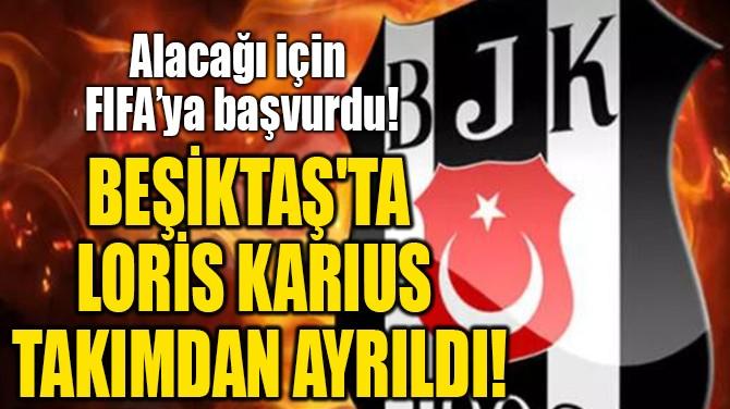 BEŞİKTAŞ'TA LORİS KARİUS  TAKIMDAN AYRILDI!