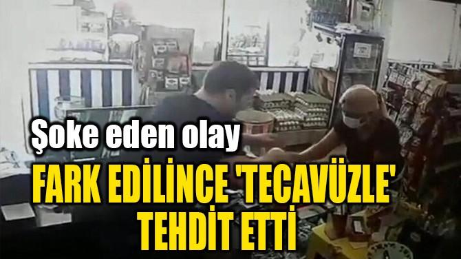 FARK EDİLİNCE 'TECAVÜZLE'  TEHDİT ETTİ