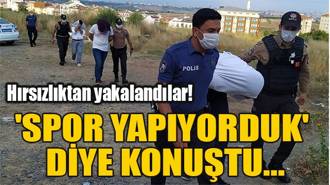 'SPOR YAPIYORDUK'  DİYE KONUŞTU...