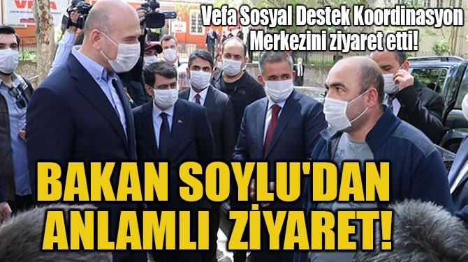 BAKAN SOYLU'DAN ANLAMLI  ZİYARET!