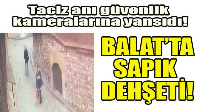 BALAT'TA SAPIK DEHŞETİ!
