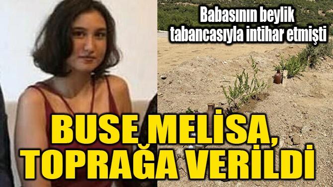 BUSE MELİSA, TOPRAĞA VERİLDİ