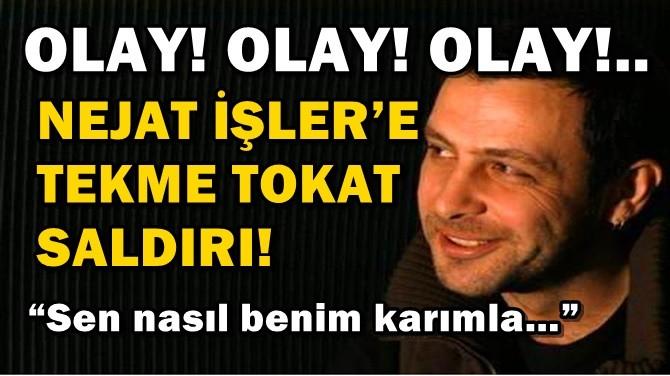OLAY!.. NEJAT İŞLER'E TEKME TOKAT SALDIRI!