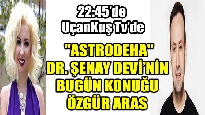 """""""ASTRODEHA"""" DR. ŞENAY DEVİ'NİN BUGÜN KONUĞU ÖZGÜR ARAS"""