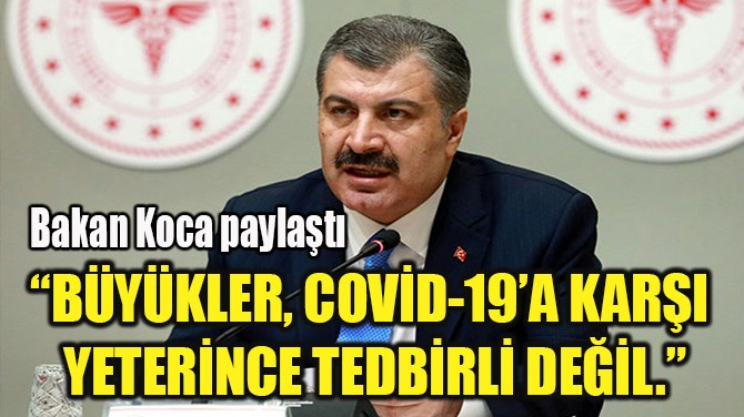 """""""BÜYÜKLER, COVİD-19'A KARŞI  YETERİNCE TEDBİRLİ DEĞİL."""""""