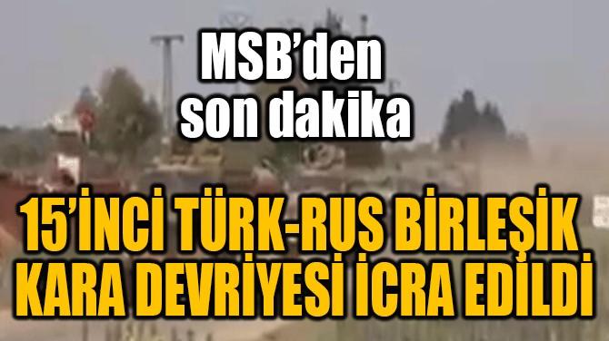 15'İNCİ TÜRK-RUS BİRLEŞİK  KARA DEVRİYESİ İCRA EDİLDİ