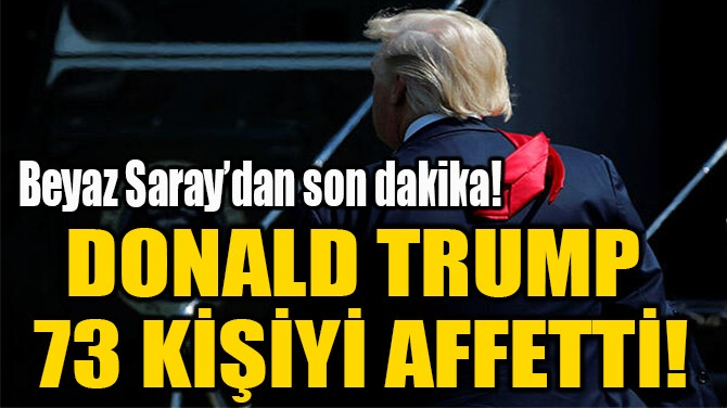 DONALD TRUMP  73 KİŞİYİ AFFETTİ!