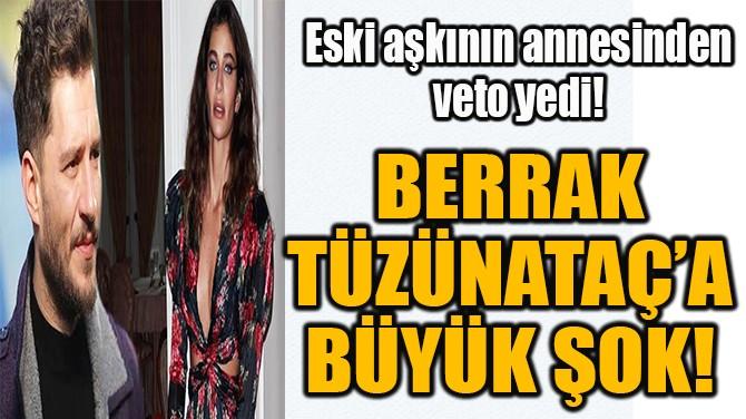 BERRAK TÜZÜNATAÇ'A BÜYÜK ŞOK!
