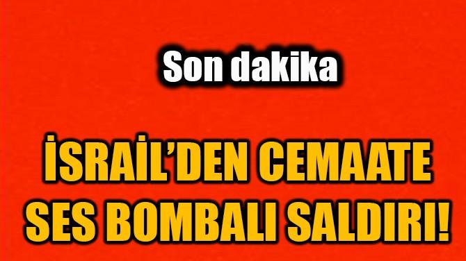 İSRAİL'DEN CEMAATE SES BOMBALI SALDIRI!