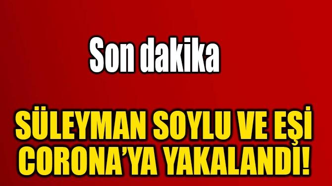 SÜLEYMAN SOYLU VE EŞİ CORONA'YA YAKALANDI!