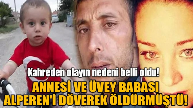 ANNESİ VE  ÜVEY BABASI MİNİK ALPEREN'İ DÖVEREK ÖLDÜRMÜŞTÜ!