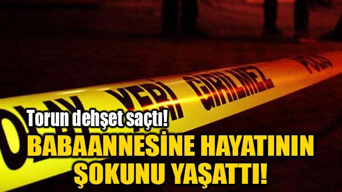 BABAANNESİNE HAYATININ ŞOKUNU YAŞATTI!
