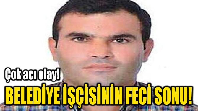 BELEDİYE İŞÇİSİNİN FECİ SONU!