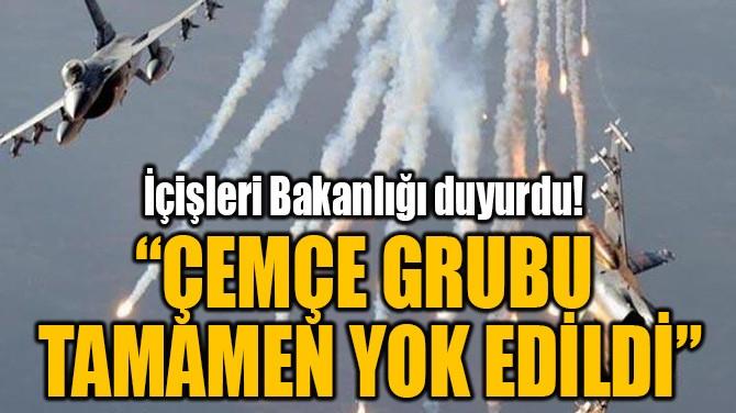 """""""ÇEMÇE GRUBU TAMAMEN YOK EDİLDİ"""""""