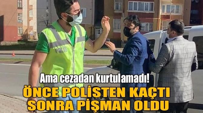 ÖNCE POLİSTEN KAÇTI SONRA PİŞMAN OLDU