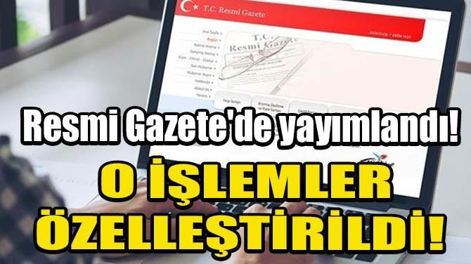 RESMİ GAZETE'DE YAYIMLANDI! O İŞLEMLER ÖZELLEŞTİRİLDİ!