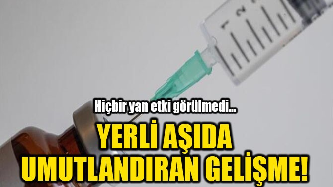 YERLİ AŞIDA UMUTLANDIRAN GELİŞME!