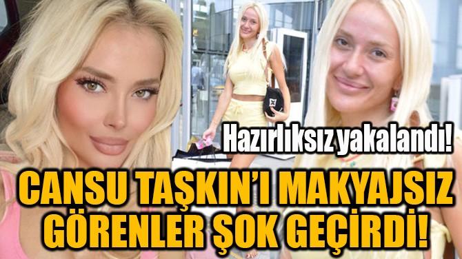 CANSU TAŞKIN'I MAKYAJSIZ GÖRENLER ŞOK GEÇİRDİ!