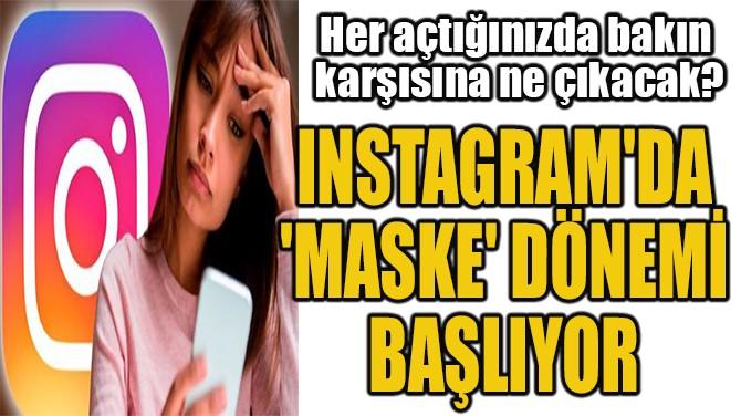 INSTAGRAM'DA  'MASKE' DÖNEMİ  BAŞLIYOR