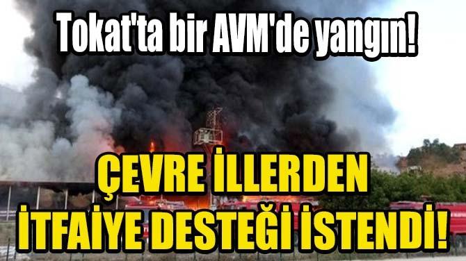 TOKAT'TA BİR AVM'DE YANGIN! ÇEVRE İLLERDEN İTFAİYE DESTEĞİ...