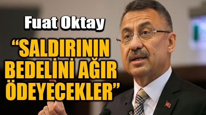 """""""SALDIRININ BEDELİNİ AĞIR ÖDEYECEKLER"""""""