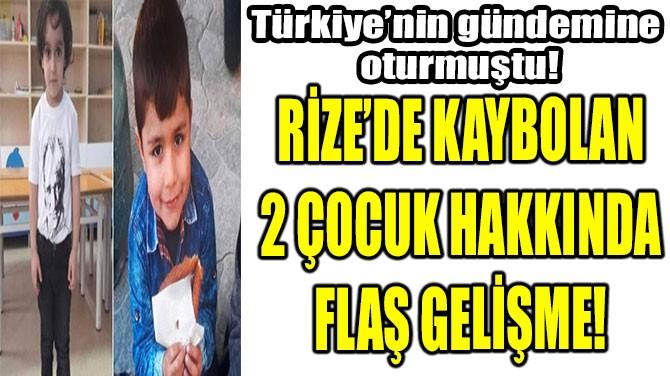 RİZE'DE KAYBOLAN 2 ÇOCUK HAKKINDA FLAŞ GELİŞME!