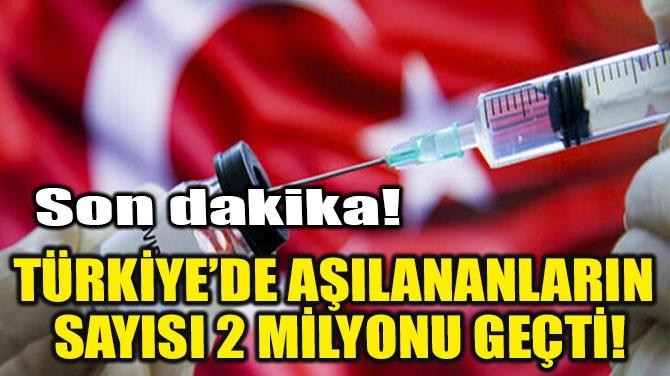 TÜRKİYE'DE AŞILANANLARIN SAYISI 2 MİLYONU GEÇTİ!