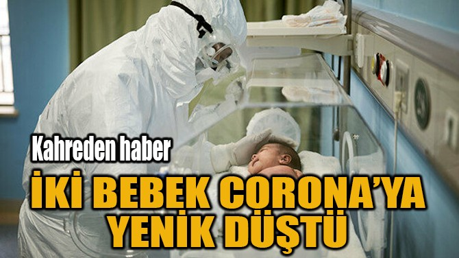 İKİ BEBEK CORONA'YA YENİK DÜŞTÜ