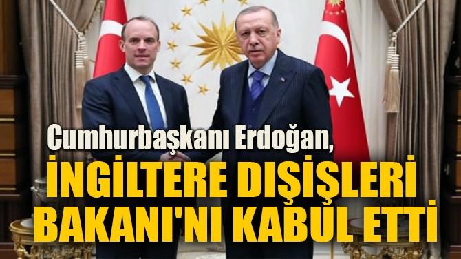 ERDOĞAN, İNGİLTERE DIŞİŞLERİ BAKANI'NI KABUL ETTİ