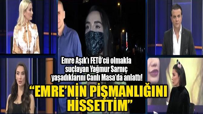 """""""EMRE'NİN PİŞMANLIĞINI HİSSETTİM"""""""