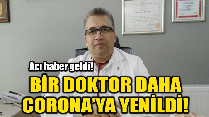 BİR DOKTOR DAHA CORONA'YA YENİLDİ!