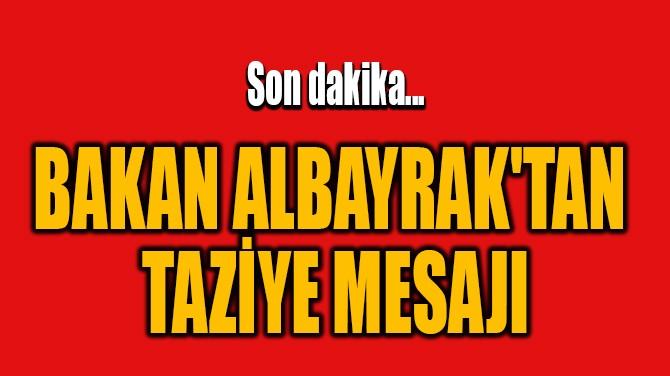 BAKAN ALBAYRAK'TAN TAZİYE MESAJI