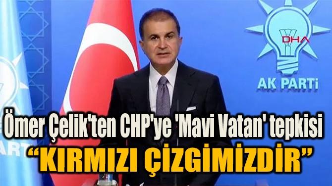 ÖMER ÇELİK'TEN CHP'YE 'MAVİ VATAN' TEPKİSİ