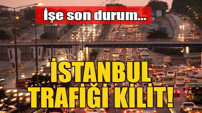 İSTANBUL TRAFİĞİ KİLİT!