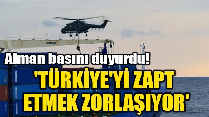 'TÜRKİYE'Yİ ZAPT  ETMEK ZORLAŞIYOR'