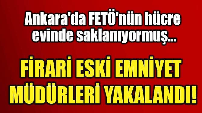 FİRARİ ESKİ EMNİYET  MÜDÜRLERİ YAKALANDI!