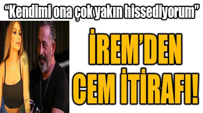 İREM DERİCİ'DEN CEM YILMAZ İTİRAFI!