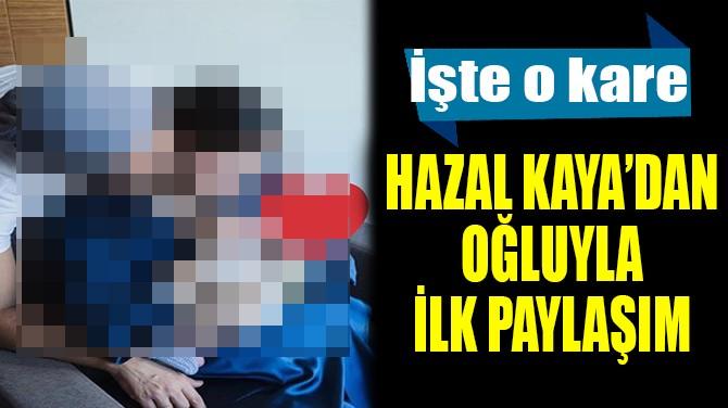 HAZAL KAYA'DAN OĞLUYLA İLK PAYLAŞIM
