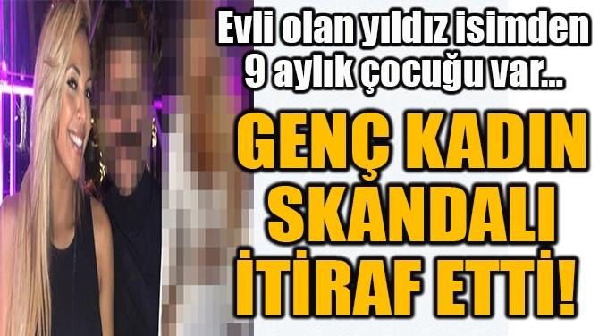 GENÇ KADIN  SKANDALI  İTİRAF ETTİ!