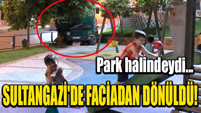 SULTANGAZİ'DE FACİADAN DÖNÜLDÜ!