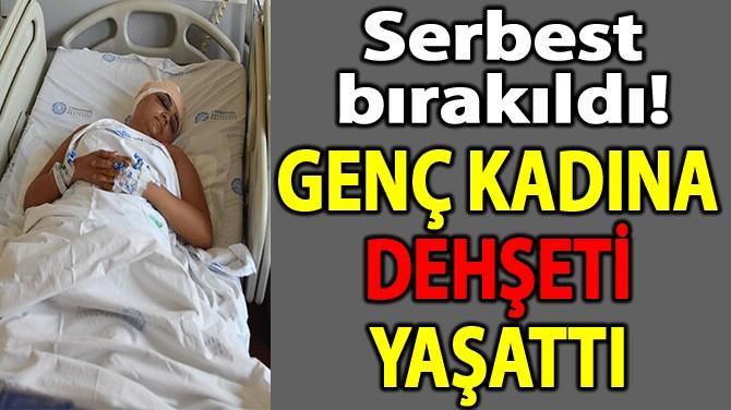 TUĞÇE'Yİ KALDIRIM TAŞIYLA HASTANELİK ETTİ, SERBEST BIRAKILDI!