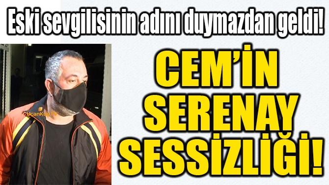 CEM'İN  SERENAY SESSİZLİĞİ!