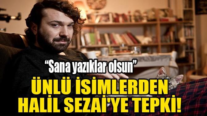 ÜNLÜ İSİMLERDEN HALİL SEZAİ'YE TEPKİ!