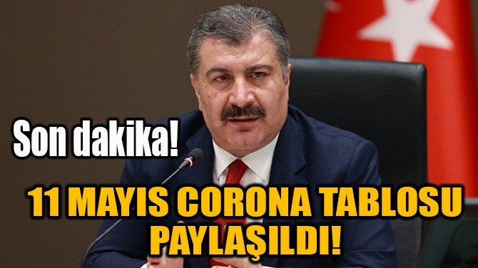 11 MAYIS CORONA TABLOSU PAYLAŞILDI!