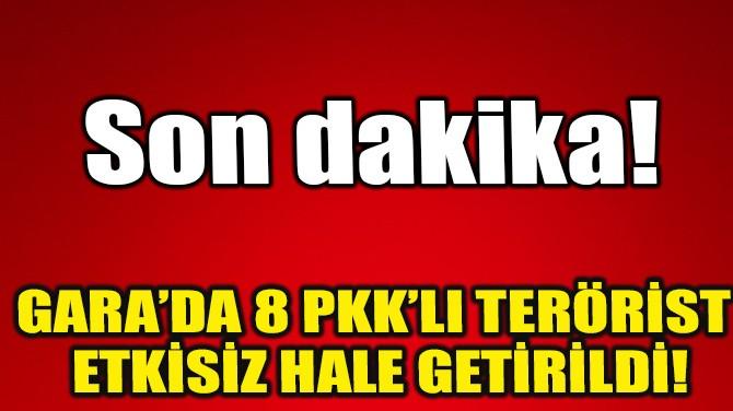 GARA'DA 8 PKK'LI TERÖRİST ETKİSİZ HALE GETİRİLDİ!