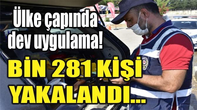 BİN 281 KİŞİ  YAKALANDI...
